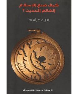 كيف صنع الإسلام العالم الحديث ؟