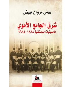 شرق الجامع الأموي : الماسونية الدمشقية 1868 - 1965