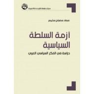 أزمة السلطة السياسية دراسة في الفكر السياسي العربي