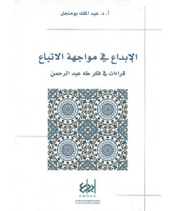 الإبداع في مواجهة الاتباع ، قراءات في فكر طه عبد الرحمن